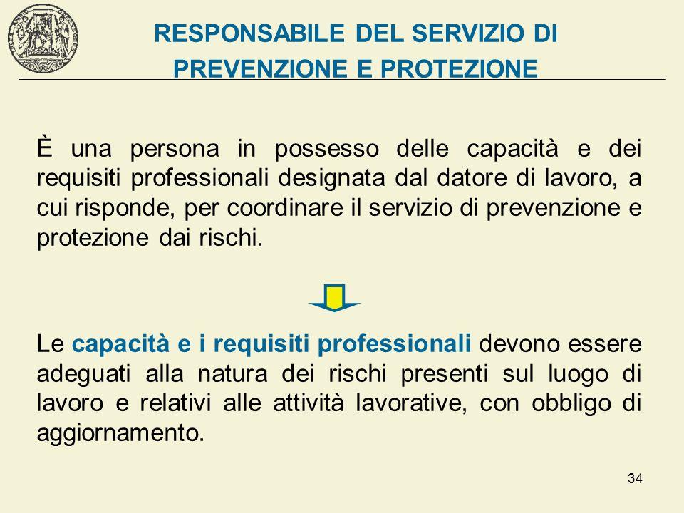 34 RESPONSABILE DEL SERVIZIO DI PREVENZIONE E PROTEZIONE È una persona in possesso delle capacità e dei requisiti professionali designata dal datore d