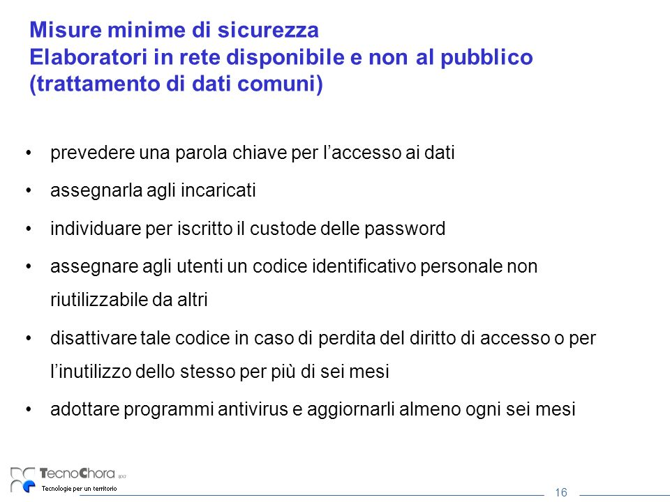 16 Misure minime di sicurezza Elaboratori in rete disponibile e non al pubblico (trattamento di dati comuni) prevedere una parola chiave per laccesso