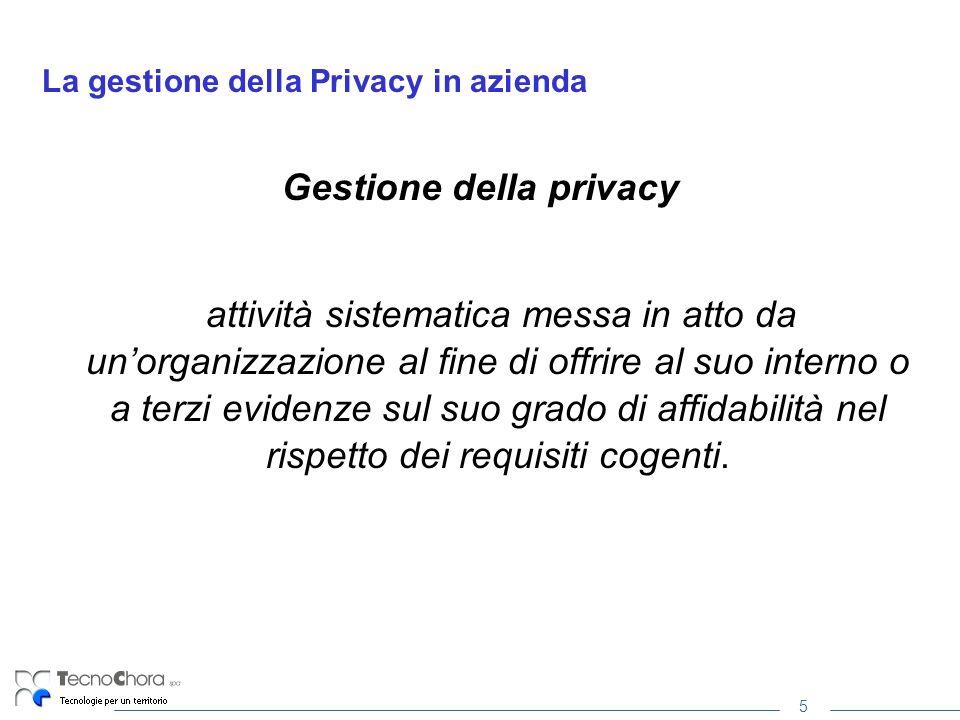 5 La gestione della Privacy in azienda Gestione della privacy attività sistematica messa in atto da unorganizzazione al fine di offrire al suo interno o a terzi evidenze sul suo grado di affidabilità nel rispetto dei requisiti cogenti.