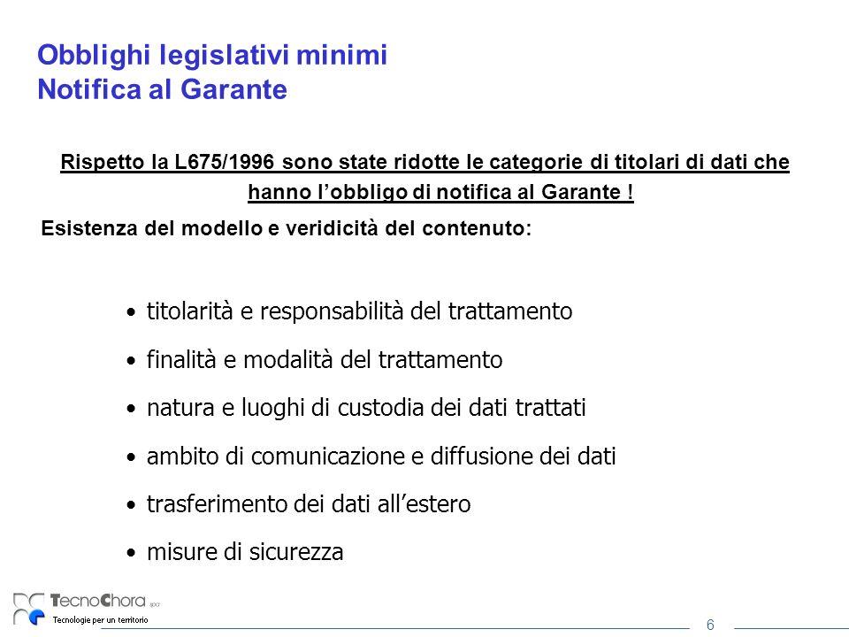 6 Obblighi legislativi minimi Notifica al Garante Rispetto la L675/1996 sono state ridotte le categorie di titolari di dati che hanno lobbligo di notifica al Garante .