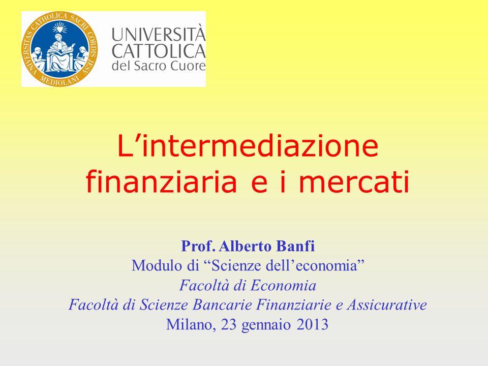 Lintermediazione finanziaria e i mercati Prof. Alberto Banfi Modulo di Scienze delleconomia Facoltà di Economia Facoltà di Scienze Bancarie Finanziari