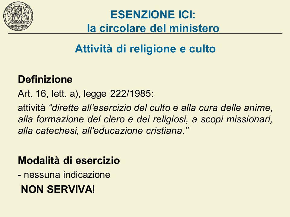 ESENZIONE ICI: la circolare del ministero Attività di religione e culto Definizione Art. 16, lett. a), legge 222/1985: attività dirette allesercizio d