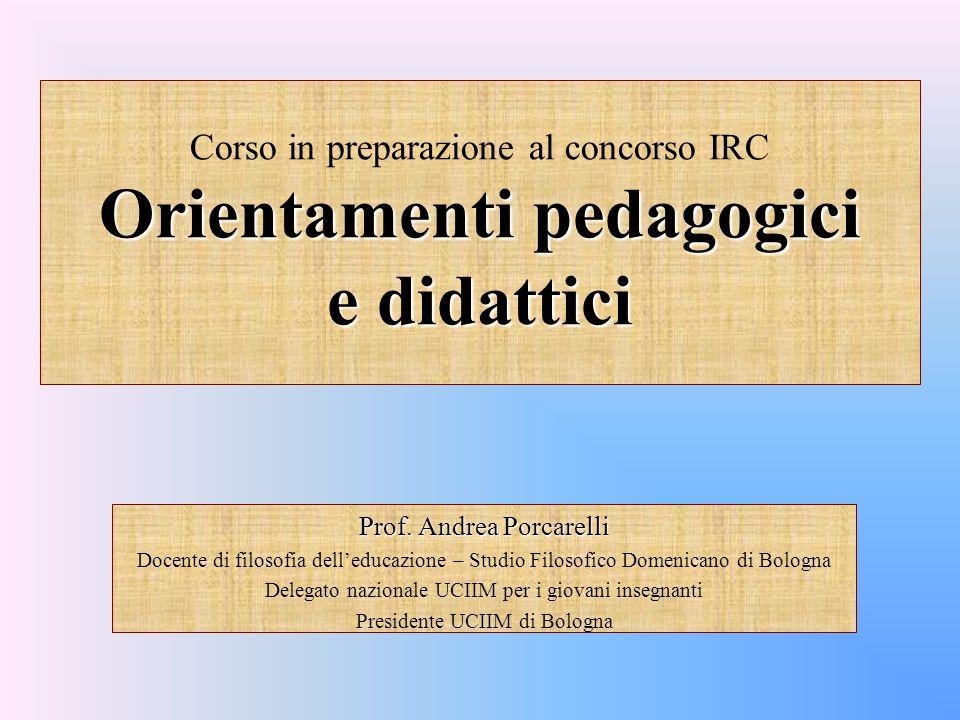 Orientamenti pedagogici e didattici Corso in preparazione al concorso IRC Orientamenti pedagogici e didattici Prof. Andrea Porcarelli Docente di filos