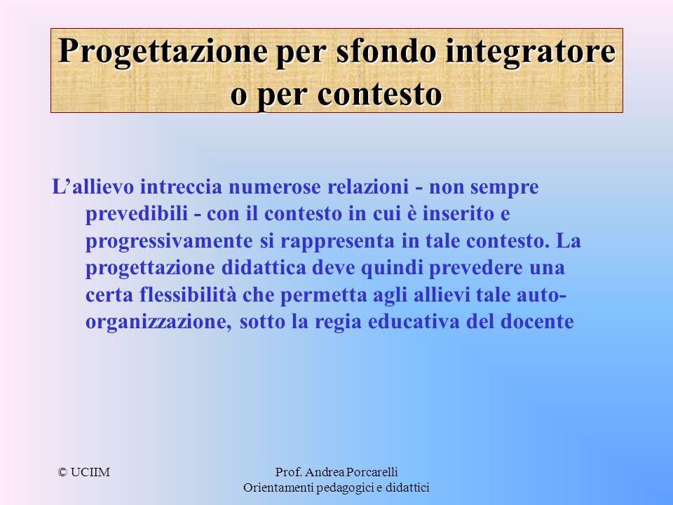 © UCIIMProf. Andrea Porcarelli Orientamenti pedagogici e didattici Progettazione per sfondo integratore o per contesto Lallievo intreccia numerose rel