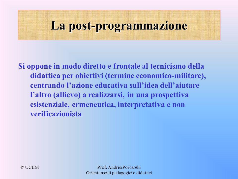 © UCIIMProf. Andrea Porcarelli Orientamenti pedagogici e didattici La post-programmazione Si oppone in modo diretto e frontale al tecnicismo della did