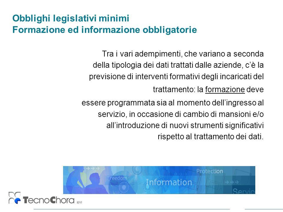 Obblighi legislativi minimi Formazione ed informazione obbligatorie Tra i vari adempimenti, che variano a seconda della tipologia dei dati trattati da