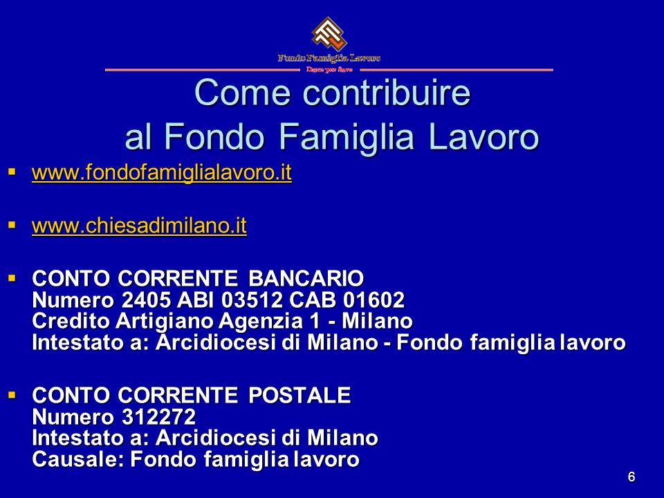 6 Come contribuire al Fondo Famiglia Lavoro www.fondofamiglialavoro.it www.fondofamiglialavoro.it www.fondofamiglialavoro.it www.chiesadimilano.it www.chiesadimilano.it www.chiesadimilano.it CONTO CORRENTE BANCARIO Numero 2405 ABI 03512 CAB 01602 Credito Artigiano Agenzia 1 - Milano Intestato a: Arcidiocesi di Milano - Fondo famiglia lavoro CONTO CORRENTE BANCARIO Numero 2405 ABI 03512 CAB 01602 Credito Artigiano Agenzia 1 - Milano Intestato a: Arcidiocesi di Milano - Fondo famiglia lavoro CONTO CORRENTE POSTALE Numero 312272 Intestato a: Arcidiocesi di Milano Causale: Fondo famiglia lavoro CONTO CORRENTE POSTALE Numero 312272 Intestato a: Arcidiocesi di Milano Causale: Fondo famiglia lavoro