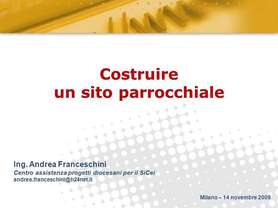 Costruire un sito parrocchiale Ing. Andrea Franceschini Centro assistenza progetti diocesani per il SiCei andrea.franceschini@h24net.it Milano – 14 no