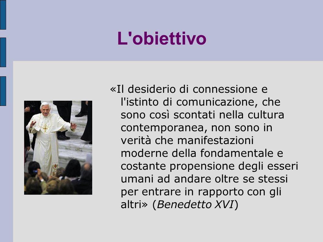 L obiettivo «Il desiderio di connessione e l istinto di comunicazione, che sono così scontati nella cultura contemporanea, non sono in verità che manifestazioni moderne della fondamentale e costante propensione degli esseri umani ad andare oltre se stessi per entrare in rapporto con gli altri» (Benedetto XVI)