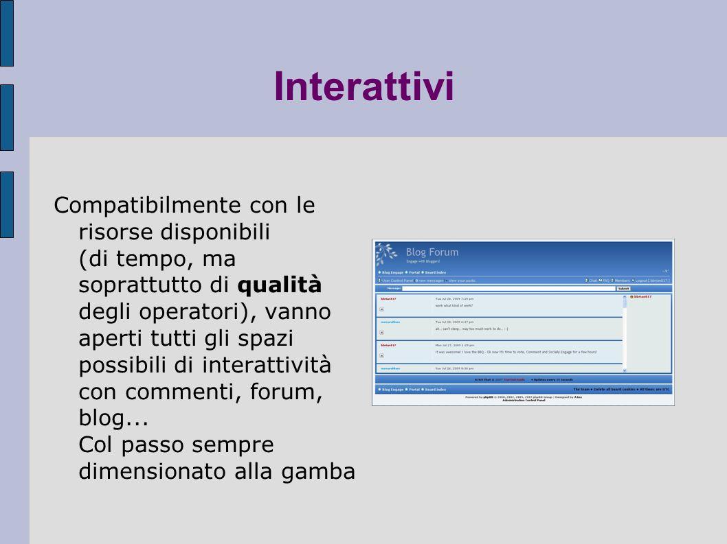 Interattivi Compatibilmente con le risorse disponibili (di tempo, ma soprattutto di qualità degli operatori), vanno aperti tutti gli spazi possibili di interattività con commenti, forum, blog...