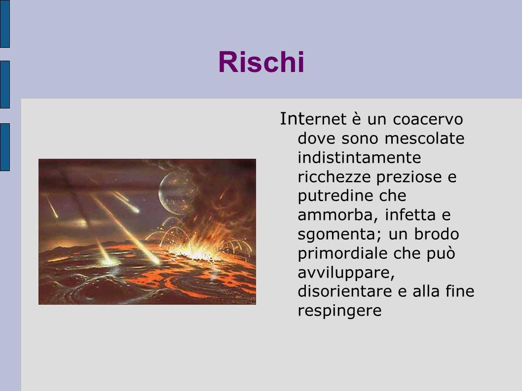 Rischi Int ernet è un coacervo dove sono mescolate indistintamente ricchezze preziose e putredine che ammorba, infetta e sgomenta; un brodo primordiale che può avviluppare, disorientare e alla fine respingere