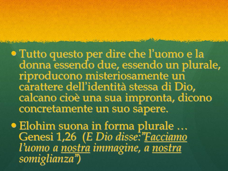 Tutto questo per dire che l uomo e la donna essendo due, essendo un plurale, riproducono misteriosamente un carattere dell identità stessa di Dio, cal