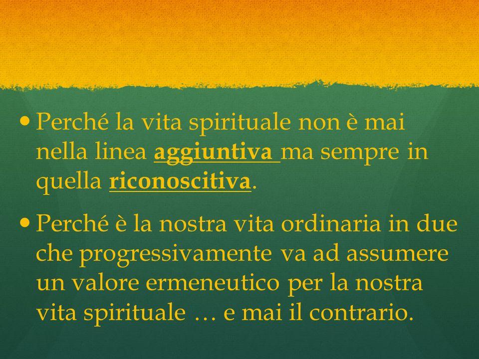 Perché la vita spirituale non è mai nella linea aggiuntiva ma sempre in quella riconoscitiva. Perché è la nostra vita ordinaria in due che progressiva
