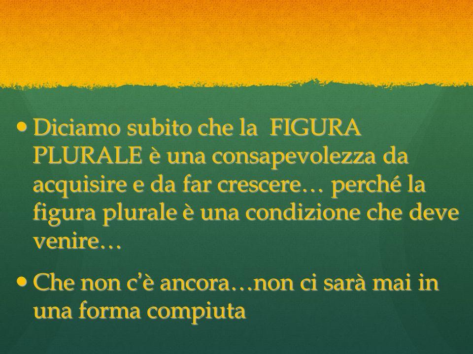 Diciamo subito che la FIGURA PLURALE è una consapevolezza da acquisire e da far crescere… perché la figura plurale è una condizione che deve venire… D