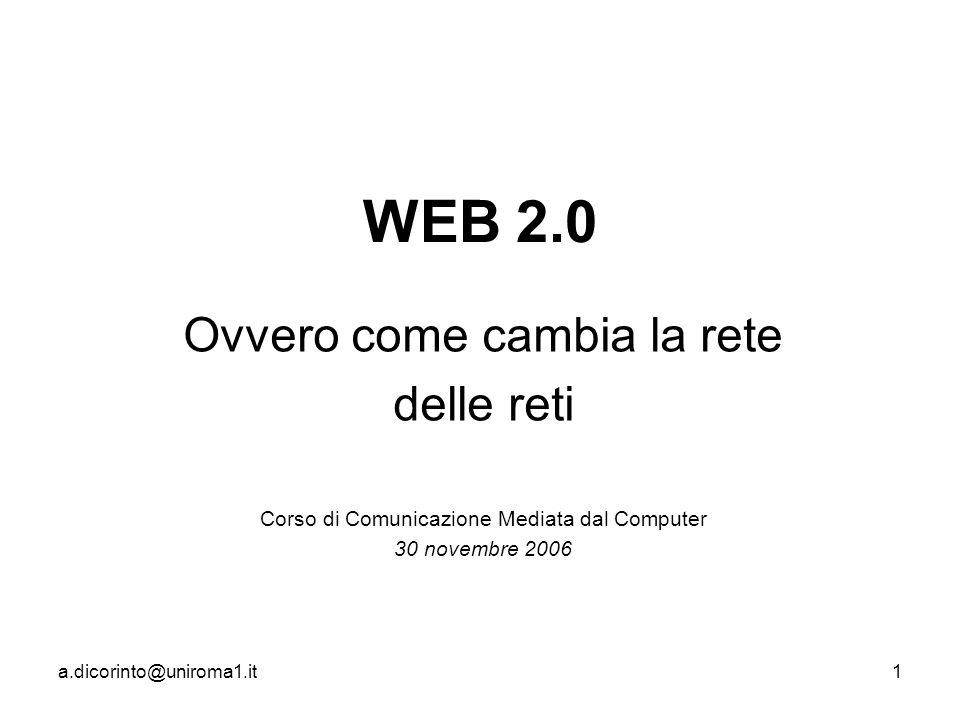 a.dicorinto@uniroma1.it1 WEB 2.0 Ovvero come cambia la rete delle reti Corso di Comunicazione Mediata dal Computer 30 novembre 2006