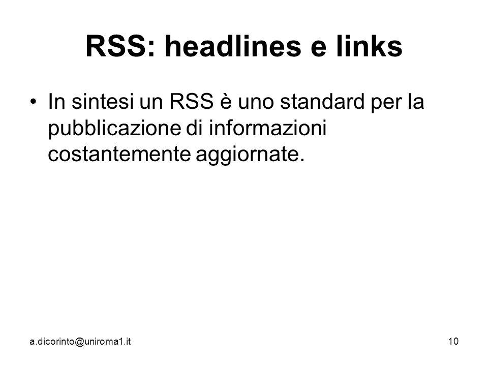 a.dicorinto@uniroma1.it10 RSS: headlines e links In sintesi un RSS è uno standard per la pubblicazione di informazioni costantemente aggiornate.