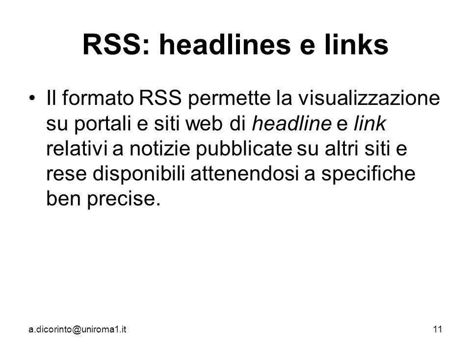 a.dicorinto@uniroma1.it11 RSS: headlines e links Il formato RSS permette la visualizzazione su portali e siti web di headline e link relativi a notizie pubblicate su altri siti e rese disponibili attenendosi a specifiche ben precise.
