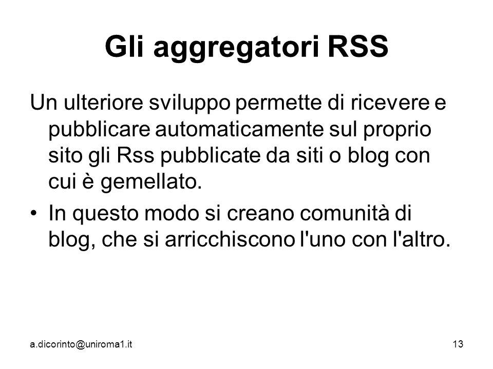 a.dicorinto@uniroma1.it13 Gli aggregatori RSS Un ulteriore sviluppo permette di ricevere e pubblicare automaticamente sul proprio sito gli Rss pubblicate da siti o blog con cui è gemellato.