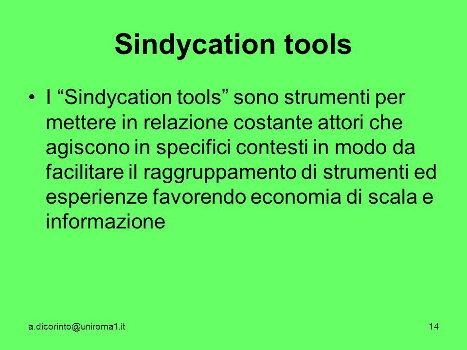 a.dicorinto@uniroma1.it14 Sindycation tools I Sindycation tools sono strumenti per mettere in relazione costante attori che agiscono in specifici contesti in modo da facilitare il raggruppamento di strumenti ed esperienze favorendo economia di scala e informazione