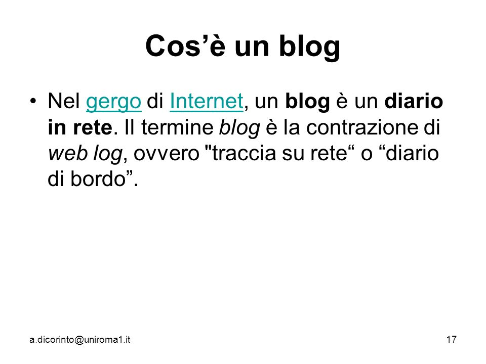 a.dicorinto@uniroma1.it17 Cosè un blog Nel gergo di Internet, un blog è un diario in rete.