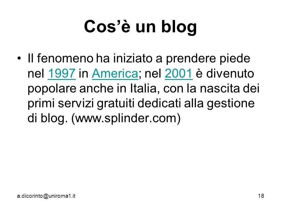 a.dicorinto@uniroma1.it18 Cosè un blog Il fenomeno ha iniziato a prendere piede nel 1997 in America; nel 2001 è divenuto popolare anche in Italia, con la nascita dei primi servizi gratuiti dedicati alla gestione di blog.
