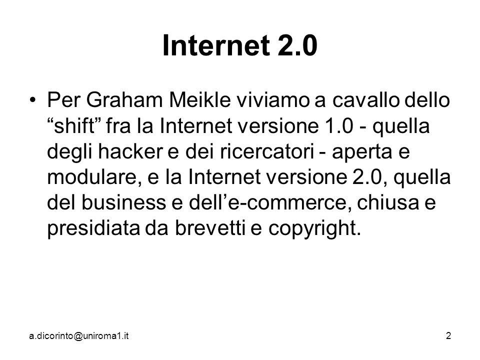 a.dicorinto@uniroma1.it2 Internet 2.0 Per Graham Meikle viviamo a cavallo dello shift fra la Internet versione 1.0 - quella degli hacker e dei ricercatori - aperta e modulare, e la Internet versione 2.0, quella del business e delle-commerce, chiusa e presidiata da brevetti e copyright.
