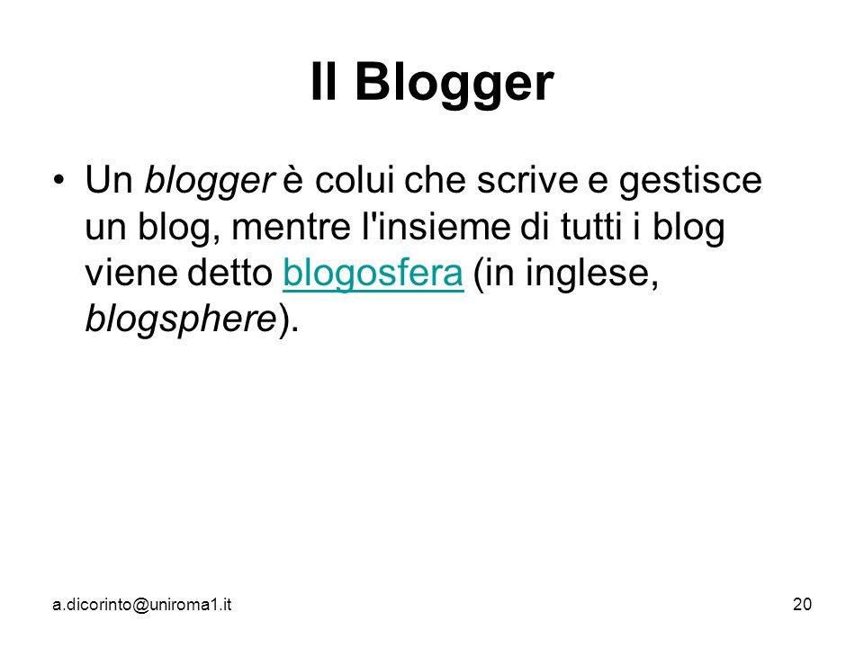 a.dicorinto@uniroma1.it20 Il Blogger Un blogger è colui che scrive e gestisce un blog, mentre l insieme di tutti i blog viene detto blogosfera (in inglese, blogsphere).blogosfera