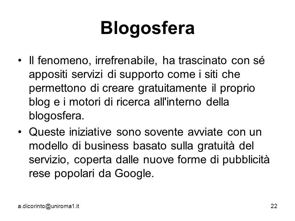 a.dicorinto@uniroma1.it22 Blogosfera Il fenomeno, irrefrenabile, ha trascinato con sé appositi servizi di supporto come i siti che permettono di creare gratuitamente il proprio blog e i motori di ricerca all interno della blogosfera.