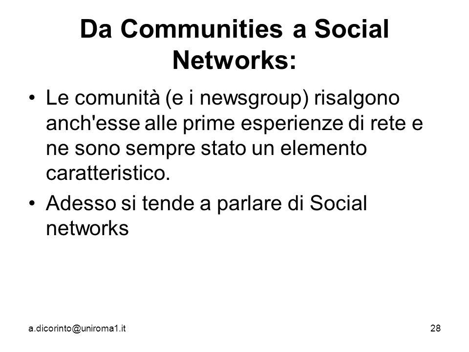 a.dicorinto@uniroma1.it28 Da Communities a Social Networks: Le comunità (e i newsgroup) risalgono anch esse alle prime esperienze di rete e ne sono sempre stato un elemento caratteristico.