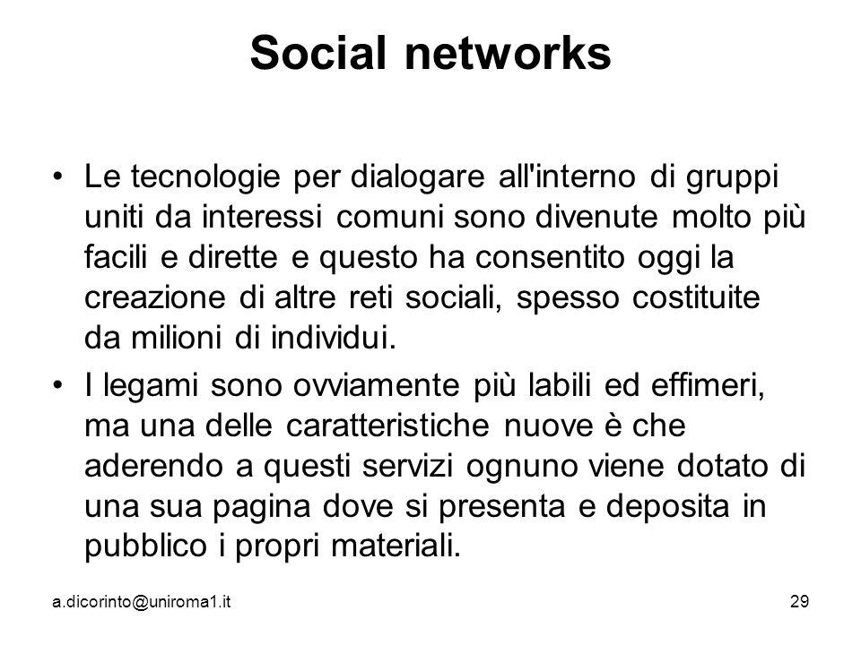 a.dicorinto@uniroma1.it29 Social networks Le tecnologie per dialogare all interno di gruppi uniti da interessi comuni sono divenute molto più facili e dirette e questo ha consentito oggi la creazione di altre reti sociali, spesso costituite da milioni di individui.