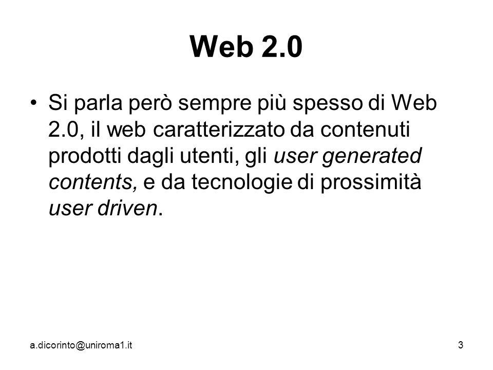 a.dicorinto@uniroma1.it3 Web 2.0 Si parla però sempre più spesso di Web 2.0, il web caratterizzato da contenuti prodotti dagli utenti, gli user generated contents, e da tecnologie di prossimità user driven.