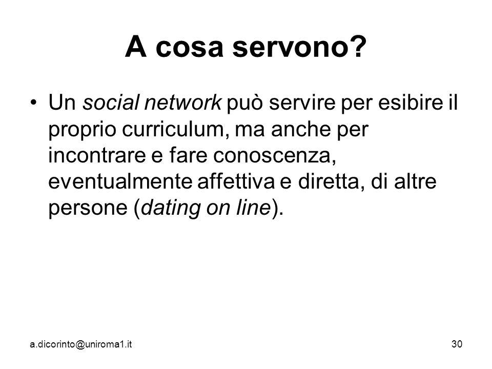 a.dicorinto@uniroma1.it30 A cosa servono? Un social network può servire per esibire il proprio curriculum, ma anche per incontrare e fare conoscenza,