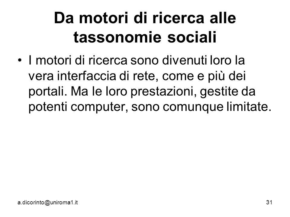 a.dicorinto@uniroma1.it31 Da motori di ricerca alle tassonomie sociali I motori di ricerca sono divenuti loro la vera interfaccia di rete, come e più dei portali.
