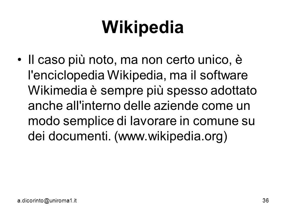 a.dicorinto@uniroma1.it36 Wikipedia Il caso più noto, ma non certo unico, è l enciclopedia Wikipedia, ma il software Wikimedia è sempre più spesso adottato anche all interno delle aziende come un modo semplice di lavorare in comune su dei documenti.