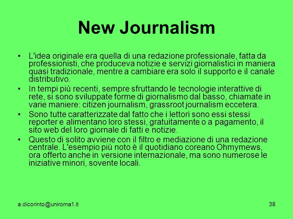 a.dicorinto@uniroma1.it38 New Journalism L idea originale era quella di una redazione professionale, fatta da professionisti, che produceva notizie e servizi giornalistici in maniera quasi tradizionale, mentre a cambiare era solo il supporto e il canale distributivo.