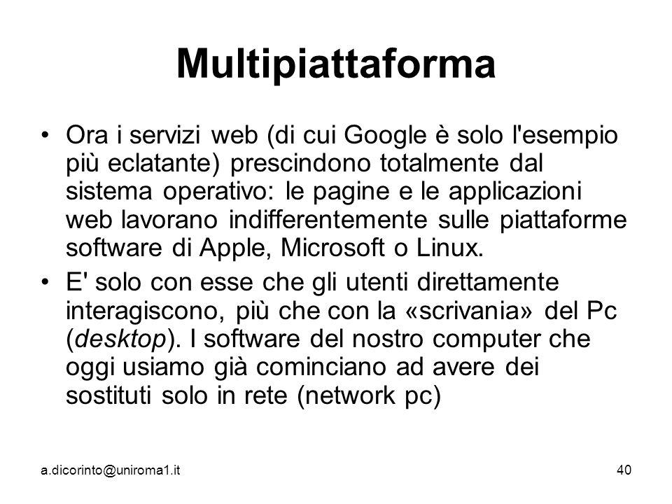 a.dicorinto@uniroma1.it40 Multipiattaforma Ora i servizi web (di cui Google è solo l esempio più eclatante) prescindono totalmente dal sistema operativo: le pagine e le applicazioni web lavorano indifferentemente sulle piattaforme software di Apple, Microsoft o Linux.