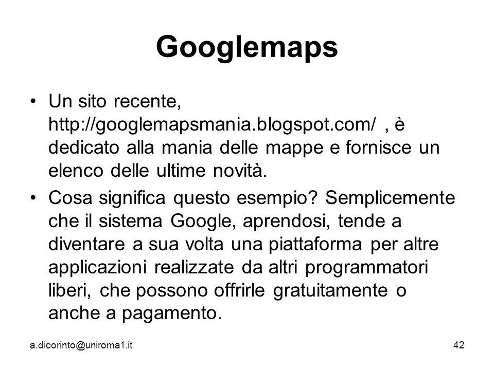 a.dicorinto@uniroma1.it42 Googlemaps Un sito recente, http://googlemapsmania.blogspot.com/, è dedicato alla mania delle mappe e fornisce un elenco delle ultime novità.