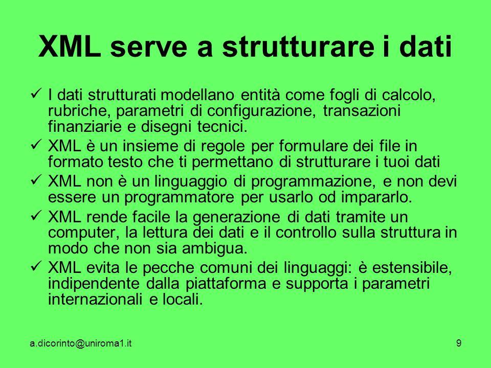 a.dicorinto@uniroma1.it9 XML serve a strutturare i dati I dati strutturati modellano entità come fogli di calcolo, rubriche, parametri di configurazione, transazioni finanziarie e disegni tecnici.