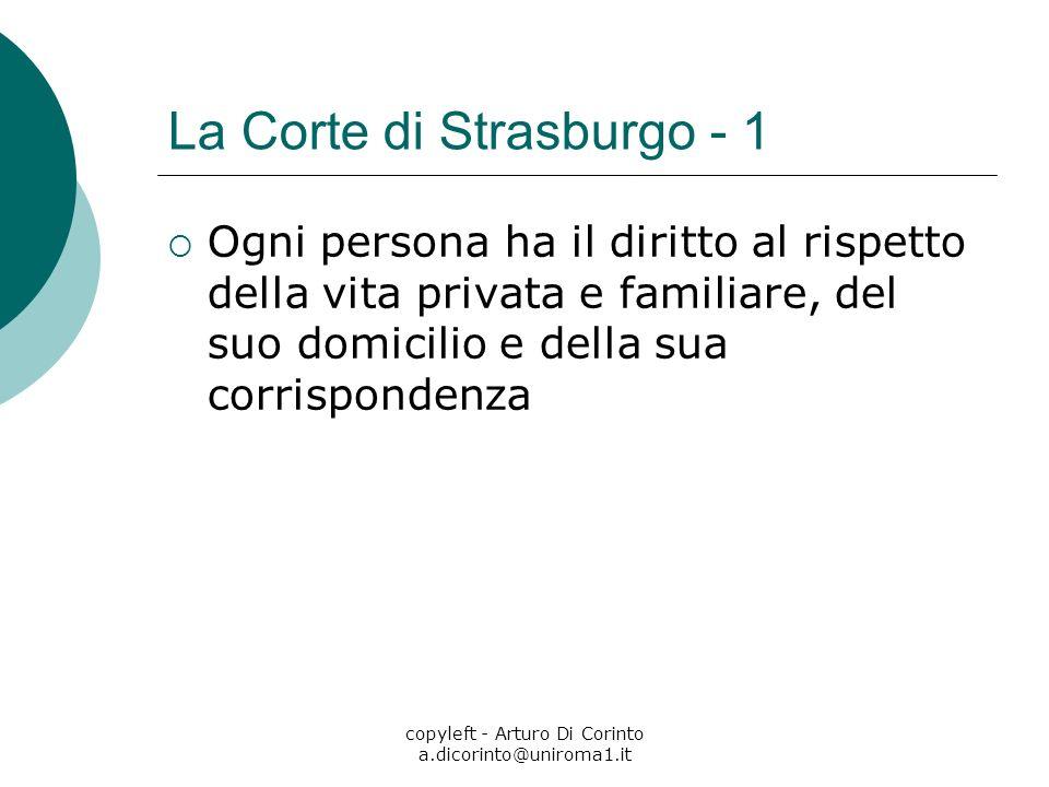 copyleft - Arturo Di Corinto a.dicorinto@uniroma1.it La Corte di Strasburgo - 1 Ogni persona ha il diritto al rispetto della vita privata e familiare,