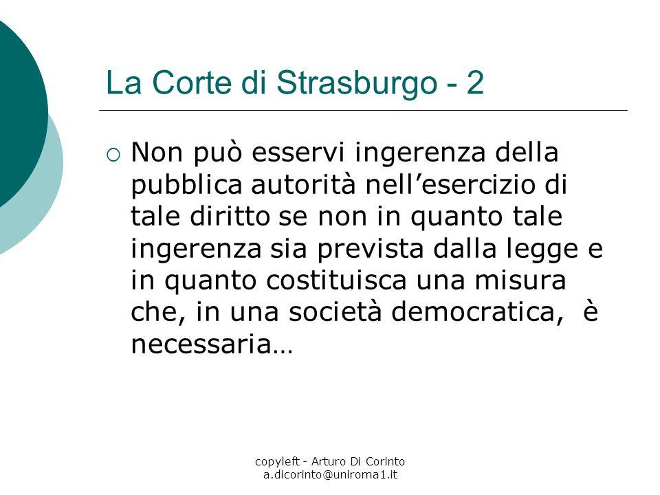 copyleft - Arturo Di Corinto a.dicorinto@uniroma1.it La Corte di Strasburgo - 2 Non può esservi ingerenza della pubblica autorità nellesercizio di tale diritto se non in quanto tale ingerenza sia prevista dalla legge e in quanto costituisca una misura che, in una società democratica, è necessaria…