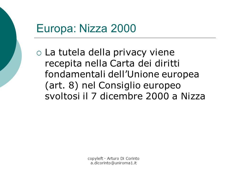 copyleft - Arturo Di Corinto a.dicorinto@uniroma1.it Europa: Nizza 2000 La tutela della privacy viene recepita nella Carta dei diritti fondamentali dellUnione europea (art.
