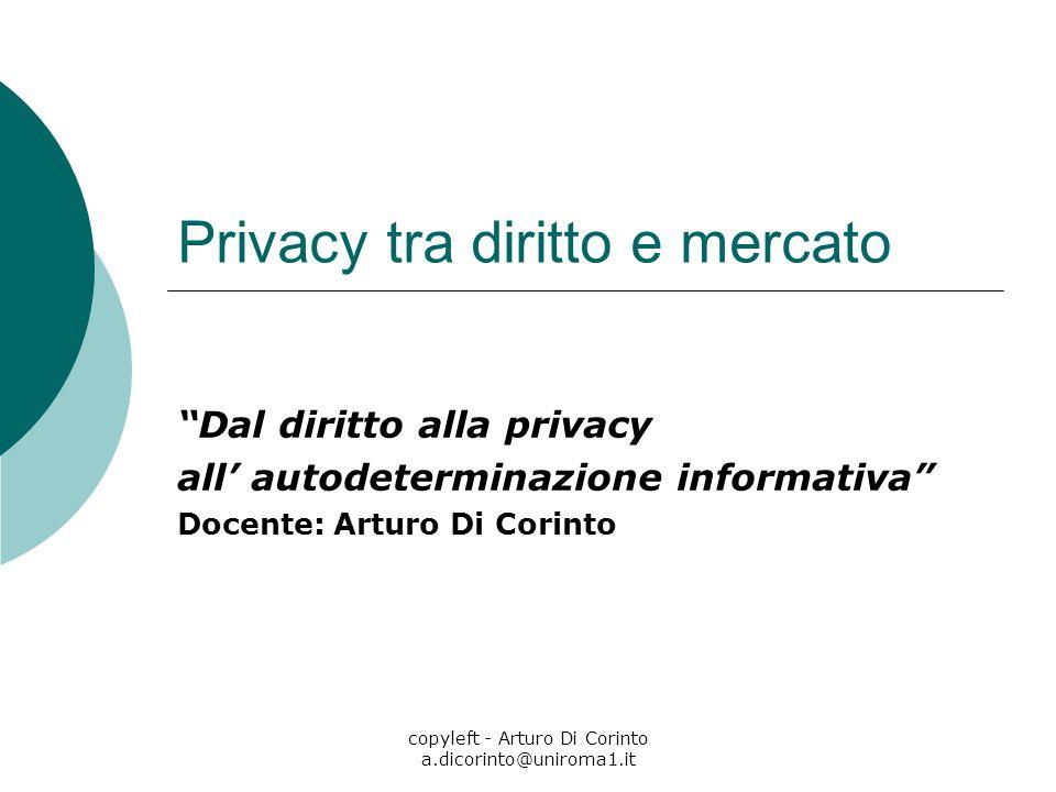 copyleft - Arturo Di Corinto a.dicorinto@uniroma1.it Privacy tra diritto e mercato Dal diritto alla privacy all autodeterminazione informativa Docente