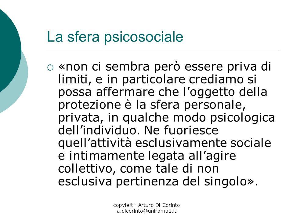 copyleft - Arturo Di Corinto a.dicorinto@uniroma1.it La sfera psicosociale «non ci sembra però essere priva di limiti, e in particolare crediamo si possa affermare che loggetto della protezione è la sfera personale, privata, in qualche modo psicologica dellindividuo.