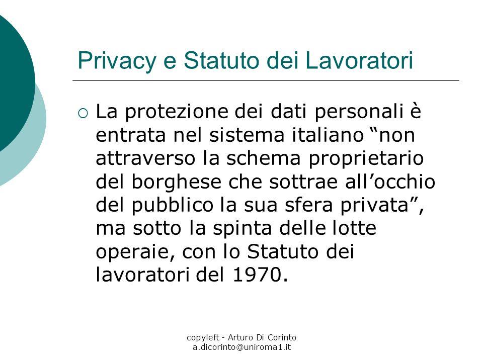 copyleft - Arturo Di Corinto a.dicorinto@uniroma1.it Privacy e Statuto dei Lavoratori La protezione dei dati personali è entrata nel sistema italiano non attraverso la schema proprietario del borghese che sottrae allocchio del pubblico la sua sfera privata, ma sotto la spinta delle lotte operaie, con lo Statuto dei lavoratori del 1970.