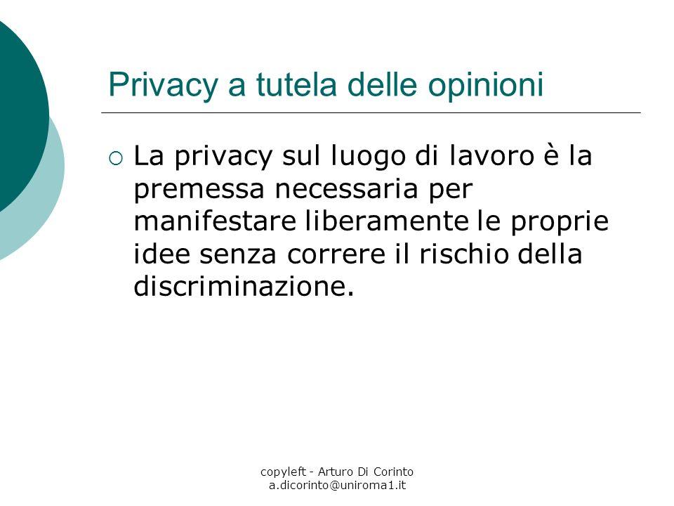copyleft - Arturo Di Corinto a.dicorinto@uniroma1.it Privacy a tutela delle opinioni La privacy sul luogo di lavoro è la premessa necessaria per manifestare liberamente le proprie idee senza correre il rischio della discriminazione.