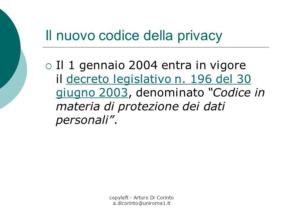 copyleft - Arturo Di Corinto a.dicorinto@uniroma1.it Il nuovo codice della privacy Il 1 gennaio 2004 entra in vigore il decreto legislativo n. 196 del