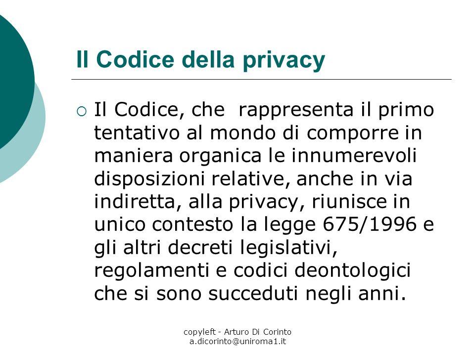 copyleft - Arturo Di Corinto a.dicorinto@uniroma1.it Il Codice della privacy Il Codice, che rappresenta il primo tentativo al mondo di comporre in man