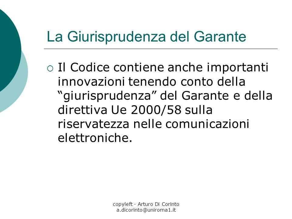 copyleft - Arturo Di Corinto a.dicorinto@uniroma1.it La Giurisprudenza del Garante Il Codice contiene anche importanti innovazioni tenendo conto della