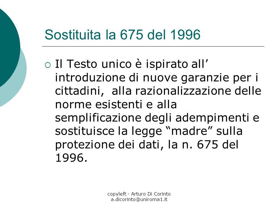 copyleft - Arturo Di Corinto a.dicorinto@uniroma1.it Sostituita la 675 del 1996 Il Testo unico è ispirato all introduzione di nuove garanzie per i cit
