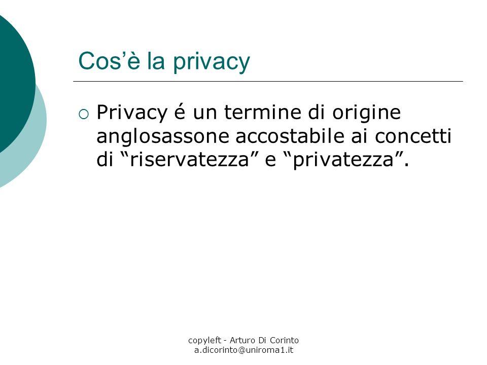 copyleft - Arturo Di Corinto a.dicorinto@uniroma1.it Cosè la privacy Privacy é un termine di origine anglosassone accostabile ai concetti di riservate